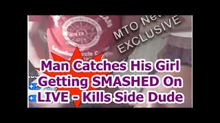 Man Catches His Girl Getting SMASHED On LIVE - Kills Side Dude