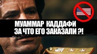 МУАММАР КАДДАФИ - ЗА ЧТО ЕГО ЗАКАЗАЛИ ?!