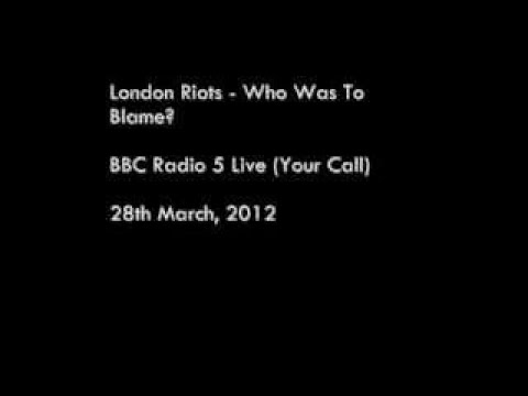 London Riots Who Was To Blame? (BBC Radio 5 Live, Your Call) (Part 1 of 2)