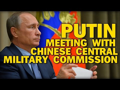 PUTIN MEETING WITH CHINESE CENTRAL MILITARY COMMISSION