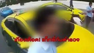 แชร์สนั่น! คลิปแท็กซี่เถียงตำรวจกลางถนน ไม่ยอมรับข้อหา สุดท้ายโดนรวบไปกองกับพื้น
