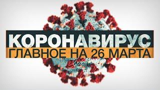Коронавирус в России и мире: главные новости о распространении COVID-19 к 26 марта