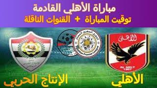 موعد مباراة الأهلي القادمة مع الانتاج الحربي والقنوات الناقلة