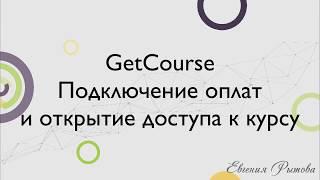 GetCourse. Как подключить оплату на Геткурс? Прием оплат и открытие доступов.