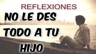 ► NO LE DES TODO A TU HIJO - REFLEXIONES HERMOSAS 2016
