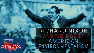 Nixon and the rise of American environmentalism | Planet America
