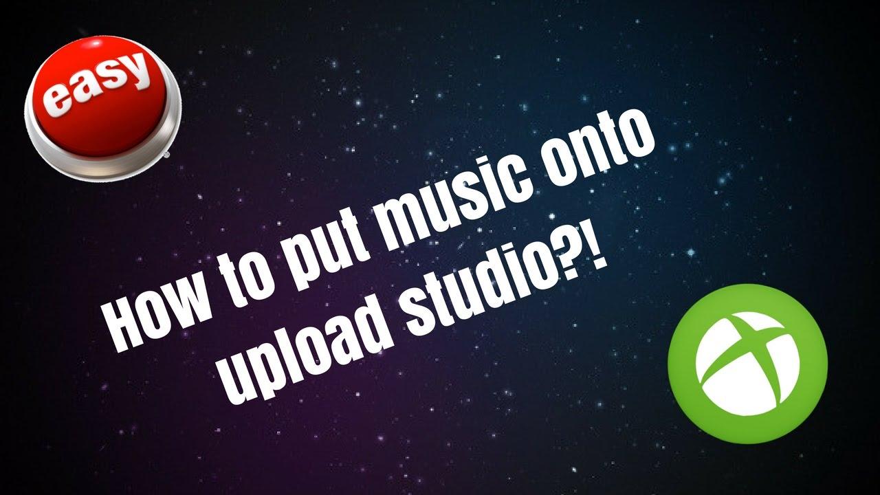 How to put music onto upload studio (Xbox one)