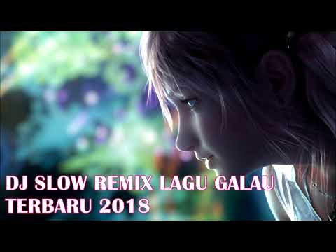 DJ SLOW REMIX LAGU GALAU TERBARU 2018