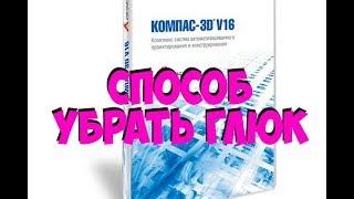 ПОПЫТКА Убрать ГЛЮК КОМПАС V16