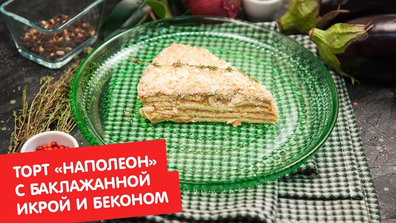 Торт «Наполеон» с баклажанной икрой и беконом | Дежурный по кухне