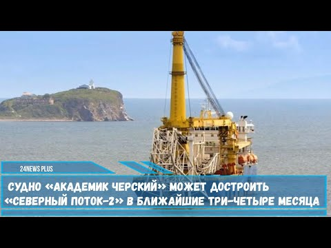 Cудно «Академик Черский» может достроить «Северный поток-2» в ближайшие три-четыре месяца