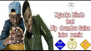 Ngaka blinde ft dip doundou guiss ( intro remix)