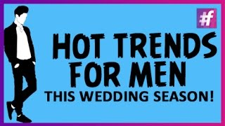 Hot Trends for Men this Wedding Season! Thumbnail