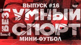 """""""[без]УМНЫЙ спорт"""". Выпуск 16. Мини-футбол"""