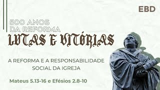 ESCOLA DOMINICAL  : A REFORMA E A RESPONSABILIDADE SOCIAL DA IGREJA. Mateus 5.13-16 e Efésios 2.8-10
