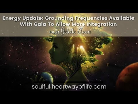 Energy Update: Grounding Frequencies Available With Gaia To Allow More INtegration W/Jelelle Awen