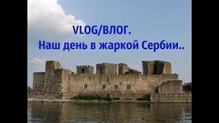 VLOG/ВЛОГ.Наш день в жаркой Сербии..