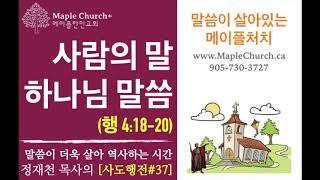사도행전#37 사람의 말 하나님의 말씀 (사도행전 4:18–20) | 담임목사 정재천 | 말씀이 살아있는 메이플처치 www.MapleChurch.CA