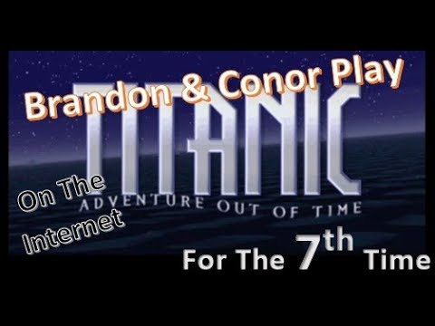Titanic: Adventure Out Of Time - Brandon & Conor Played This - Part 7 |