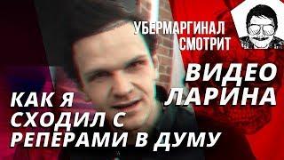[Убермаргинал смотрит] ВИДЕО ЛАРИНА (КАК Я СХОДИЛ С РЕПЕРАМИ в ДУМУ)