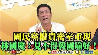【精彩】國民黨權貴密室重現   林國慶:權貴見不得韓國瑜好!
