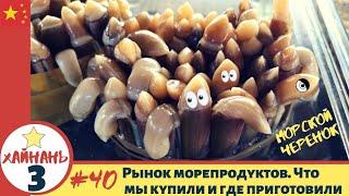 Хайнань 3 40 Рынок морепродуктов Что мы купили и где приготовили Морские черенки