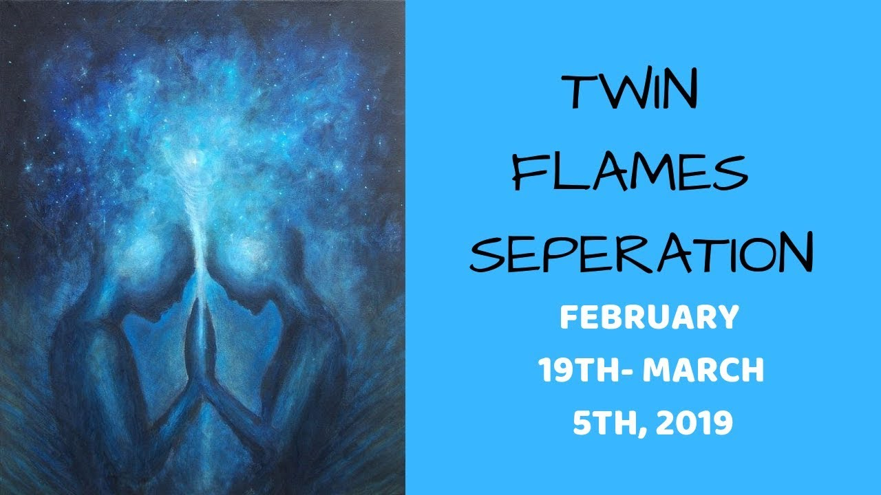 TWIN FLAME IN SEPARATION*FEB 19-MARCH 3RD, 2019