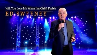 Ed Sweeney Will You Love Me When I'm Old And Feeble