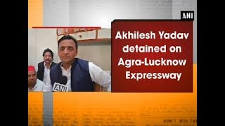 Akhilesh Yadav detained on Agra-Lucknow Expressway - Uttar Pradesh News