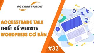 ACCESSTRADE TALK'S #33: THIẾT KẾ WEBSITE WORDPRESS CƠ BẢN | AFFILIATE MARKETING