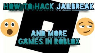 HOW TO HACK JAILBREAK AND MORE GAMES IN ROBLOX!!!