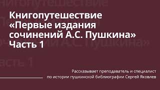 Книгопутешествие: первые издания сочинений А.С. Пушкина. Часть 1