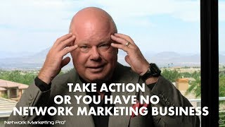 Take Action or Your Have No Network Marketing Business