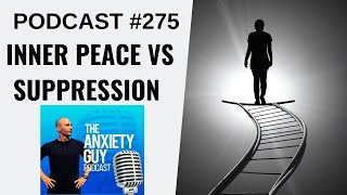 Inner Peace vs Emotional Suppression, Where Do You Live? | Anxiety Guy Podcast #275