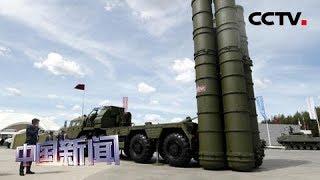 [中国新闻] 土俄磋商联合生产S-400部分零部件事宜 | CCTV中文国际