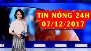 Trực tiếp ⚡ Tin 24h Mới Nhất hôm nay 07/12/2017 | Tin nóng nhất 24H ⚡