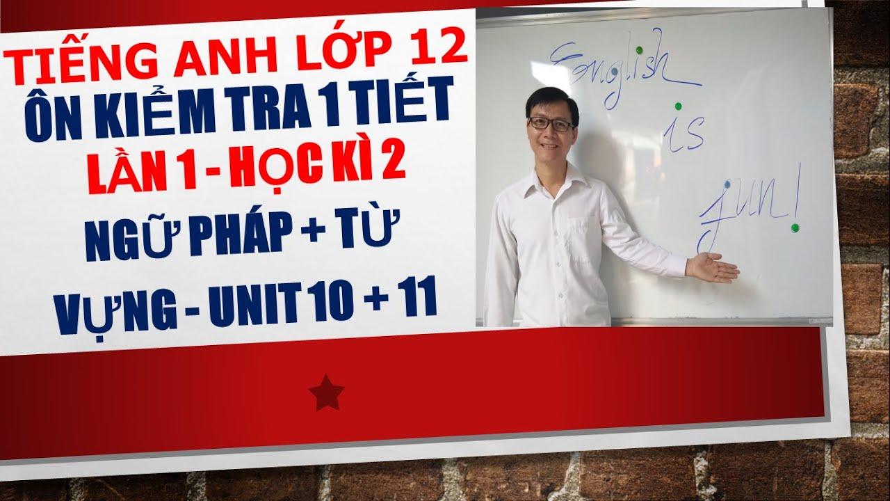 Tiếng Anh lớp 12 – Ôn kiểm tra 1 tiết lần 1 học kì 2 – Ngữ pháp + Từ vựng – Unit 10 + 11.