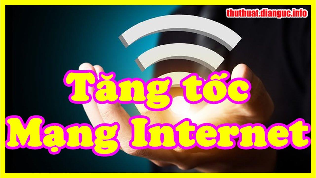 Thủ thuật tăng tốc Internet hiệu quả nhất
