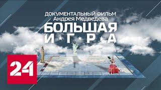 Большая игра. Документальный фильм - Россия 24
