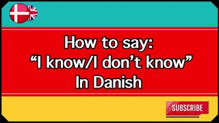 "How to say ""I know"" and ""I don't know"" in Danish"
