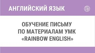 Обучение письму по материалам УМК «Rainbow English»
