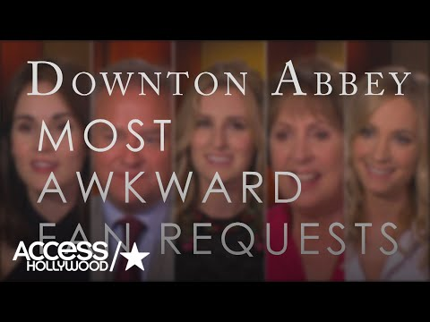 'Downton Abbey' Stars Share Awkward  Requests  Access Hollywood