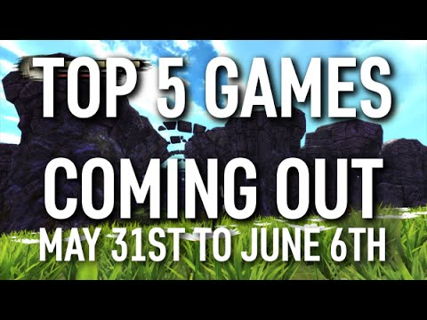 Top 5 Games Coming Out This Week May 31st June 6th