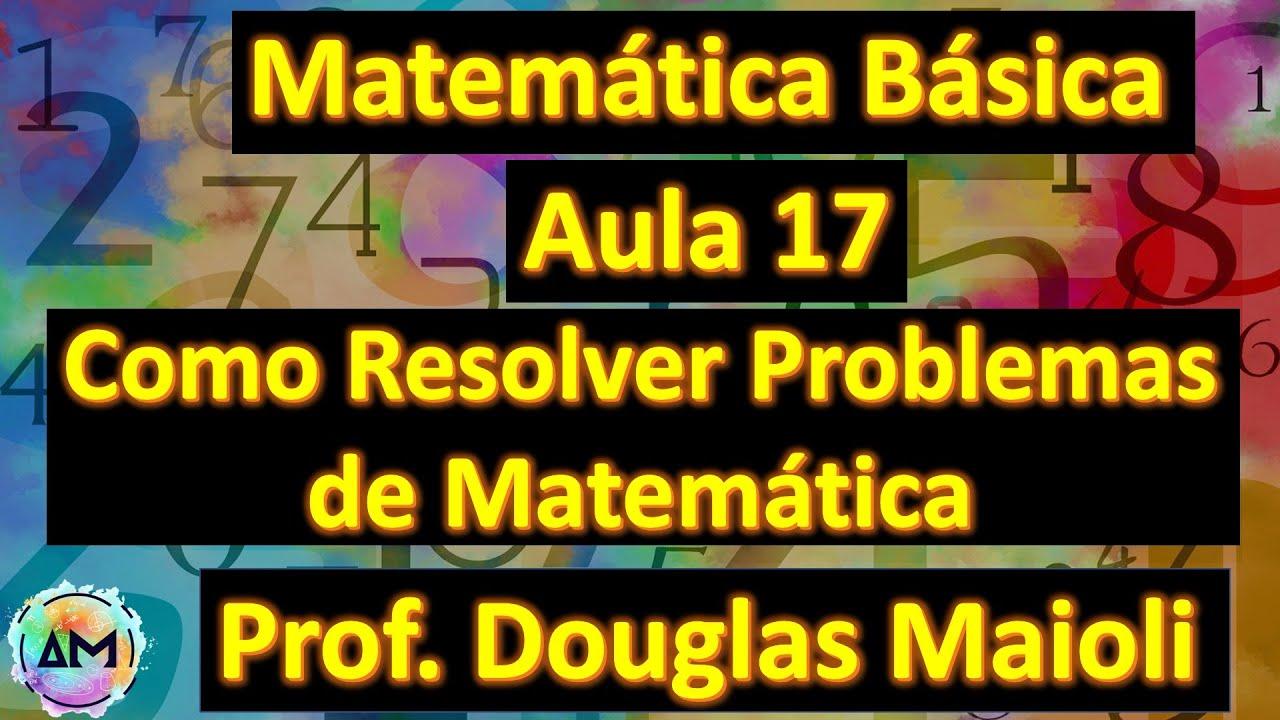 Aula 17 De Matematica Basica Como Resolver Problemas De Matematica Com Exemplos Youtube