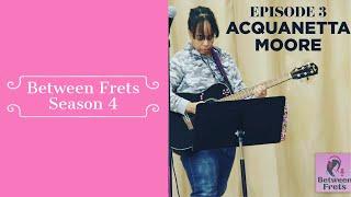 Between Frets S4 Ep 3: Meet Acquanetta Moore