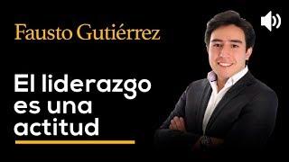 El liderazgo es una actitud - FAUSTO GUTIERREZ