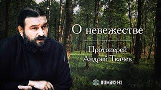 О невежестве. Протоиерей Андрей Ткачев