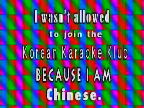 I wasn't allowed to join the Korean Karaoke Klub because I am Chinese.