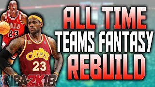 ALL TIME TEAM FANTASY DRAFT REBUILD!! NBA 2K18