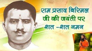 अमर शहीद पंडित राम प्रसाद बिस्मिल जी की जयंती पर शत-शत नमन   Swami Ramdev